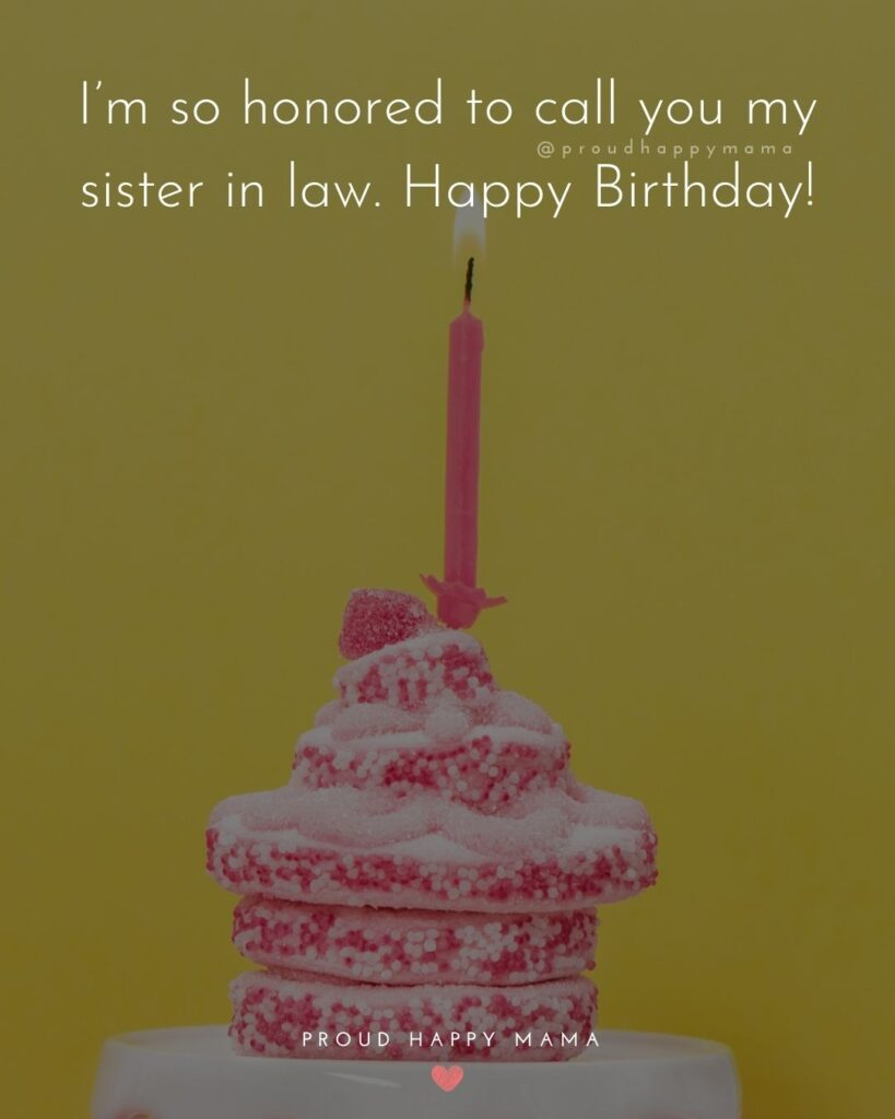 Happy Birthday Sister In Law Quotes - I'm so honored to call you my sister in law. Happy Birthday!'