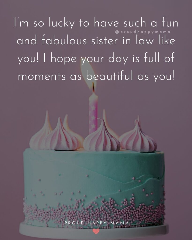 Happy Birthday Sister In Law Quotes - I'm so lucky to have such a fun and fabulous sister in law like you! I hope your day is full of
