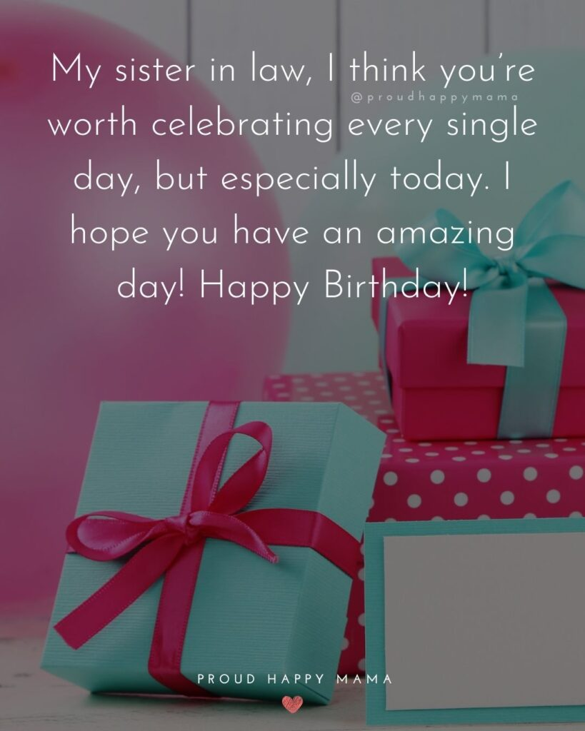 Happy Birthday Sister In Law Quotes - My sister in law, I think you're worth celebrating every single day, but especially today. I