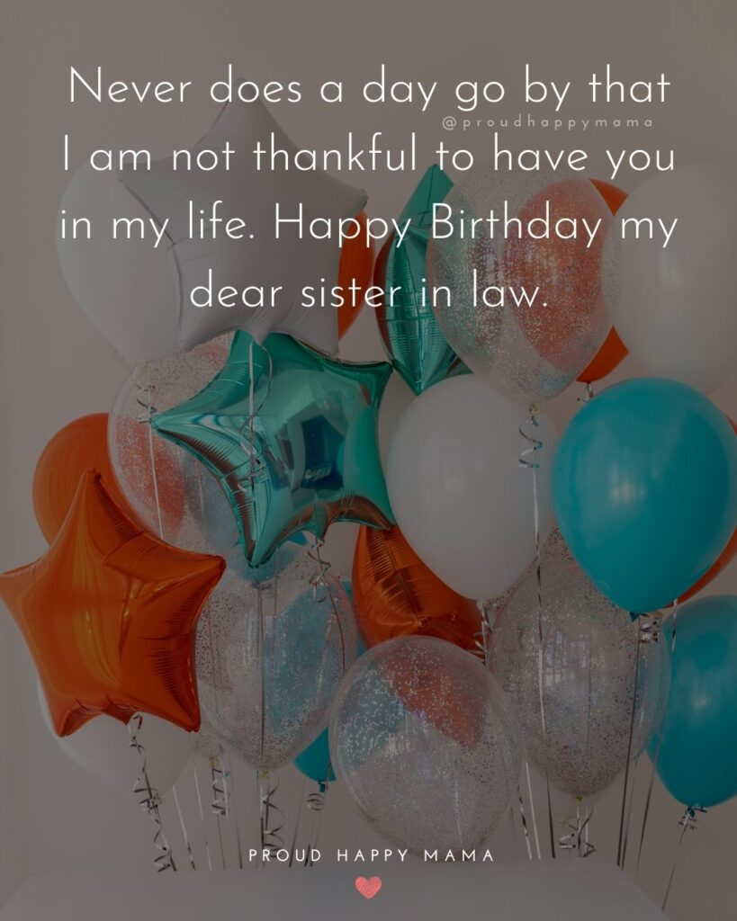 Happy Birthday Sister In Law Quotes - Never does a day go by that I am not thankful to have you in my life. Happy Birthday my