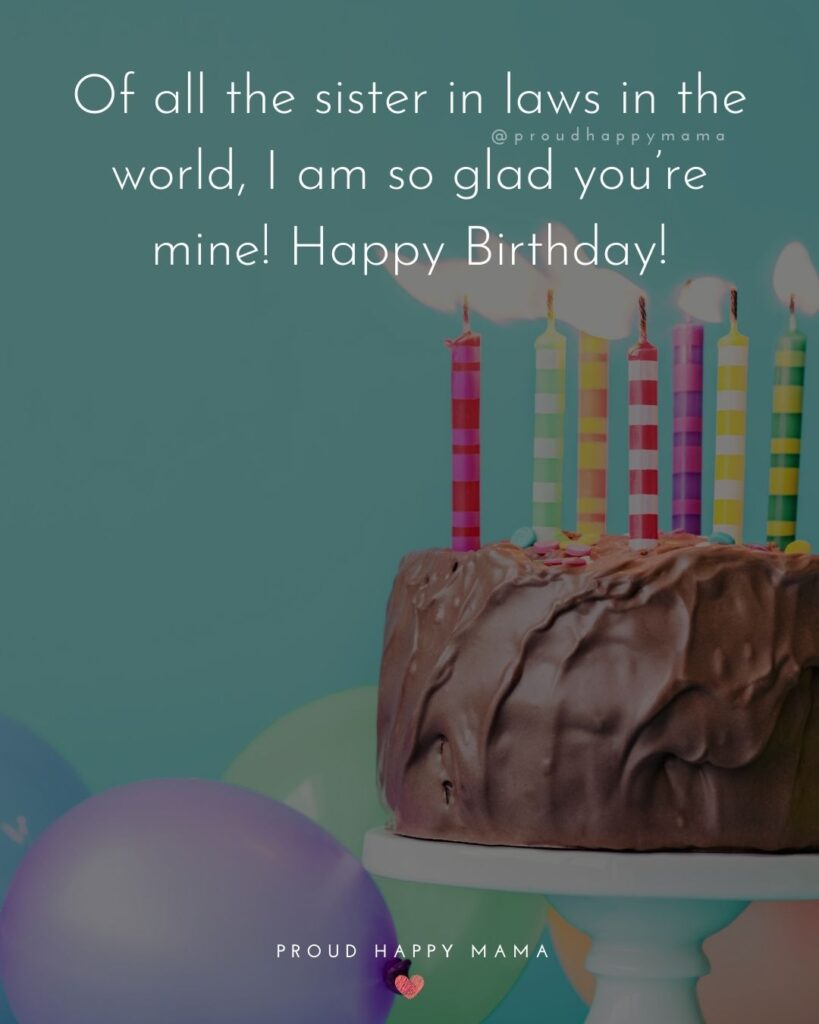 Happy Birthday Sister In Law Quotes - Of all the sister in laws in the world, I am so glad you're mine! Happy Birthday!'