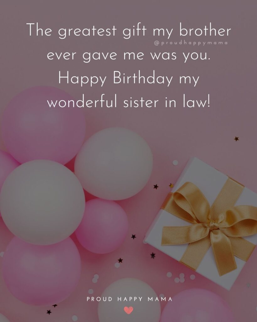 Happy Birthday Sister In Law Quotes - The greatest gift my brother ever gave me was you. Happy Birthday my wonderful