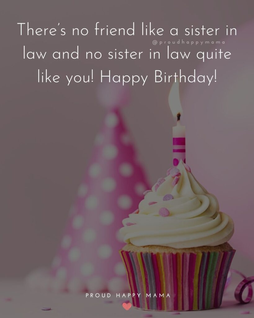 Happy Birthday Sister In Law Quotes - There's no friend like a sister in law and no sister in law quite like you! Happy Birthday!'