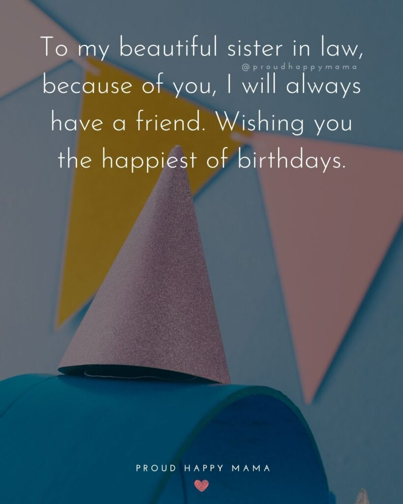 Happy Birthday Sister In Law Quotes - To my beautiful sister in law, because of you, I will always have a friend. Wishing you the