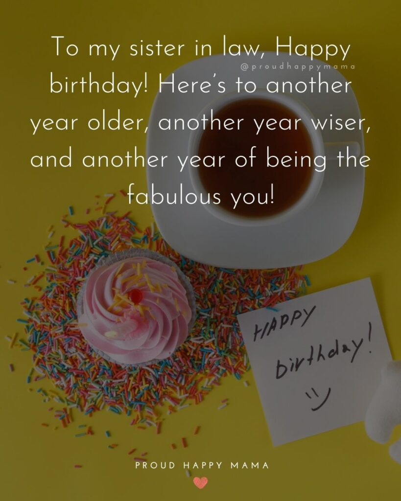 Happy Birthday Sister In Law Quotes - To my sister in law, Happy birthday! Here's to another year older, another year wiser, and