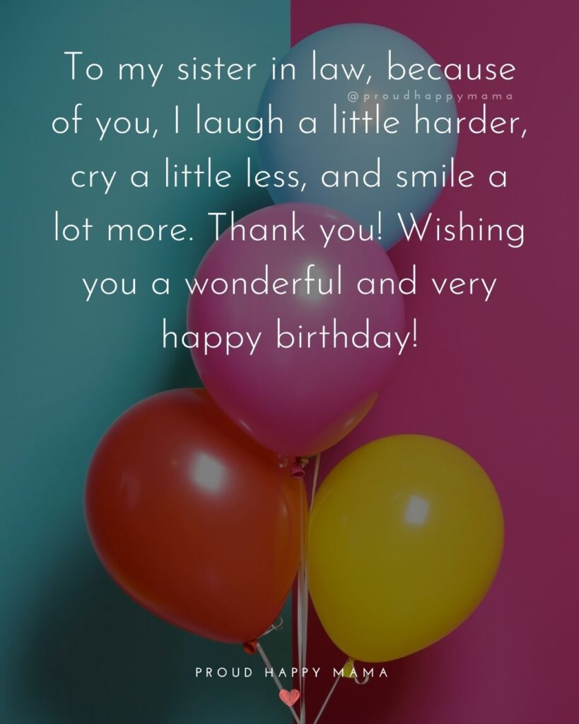 Happy Birthday Sister In Law Quotes - To my sister in law, because of you, I laugh a little harder, cry a little less, and smile a