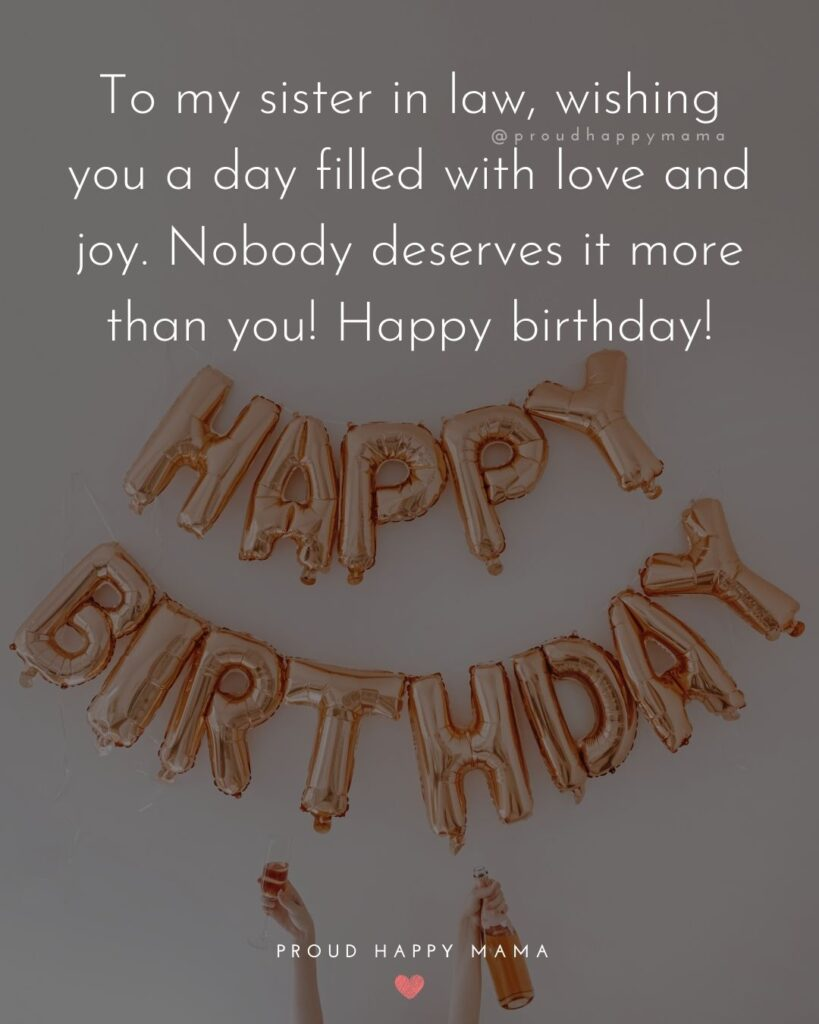 Happy Birthday Sister In Law Quotes - To my sister in law, wishing you a day filled with love and joy. Nobody deserves it