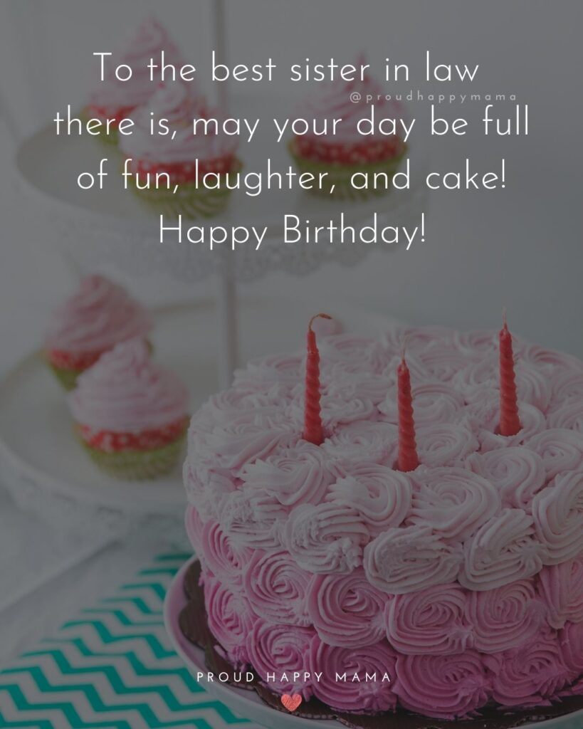 Happy Birthday Sister In Law Quotes - To the best sister in law there is, may your day be full of fun, laughter, and cake! Happy