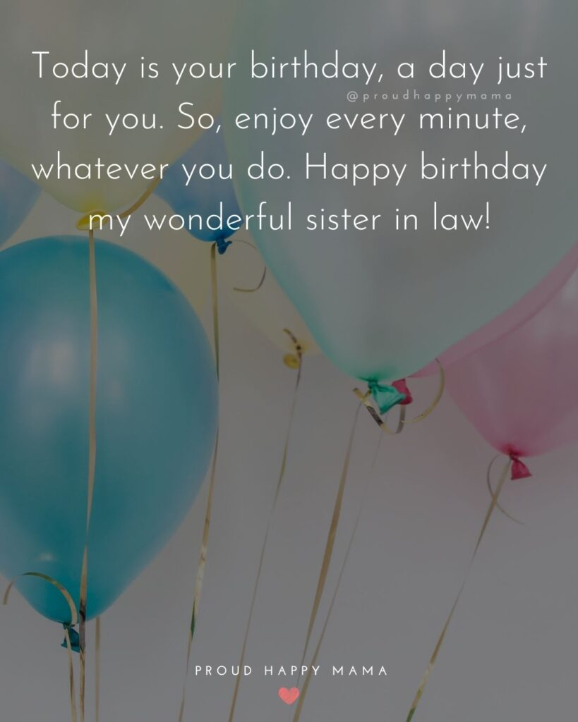 Happy Birthday Sister In Law Quotes - Today is your birthday, a day just for you. So, enjoy every minute, whatever you do. Happy