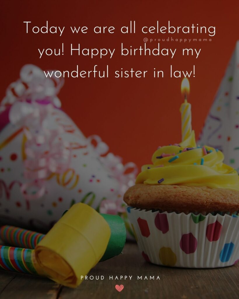 Happy Birthday Sister In Law Quotes - Today we are all celebrating you! Happy birthday my wonderful sister in law!'