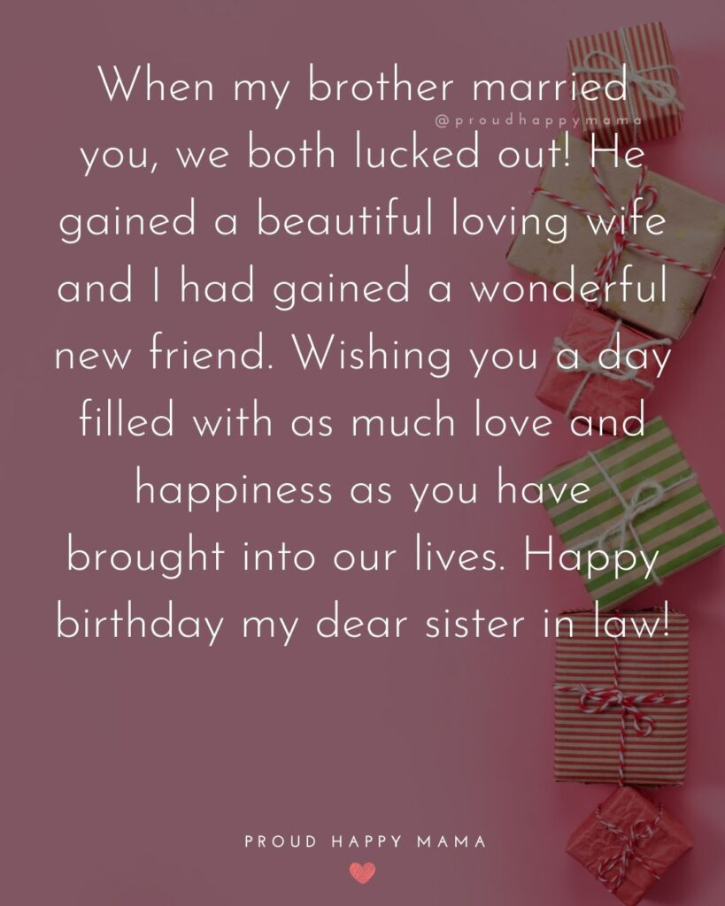 Happy Birthday Sister In Law Quotes - When my brother married you, we both lucked out! He gained a beautiful loving wife and I