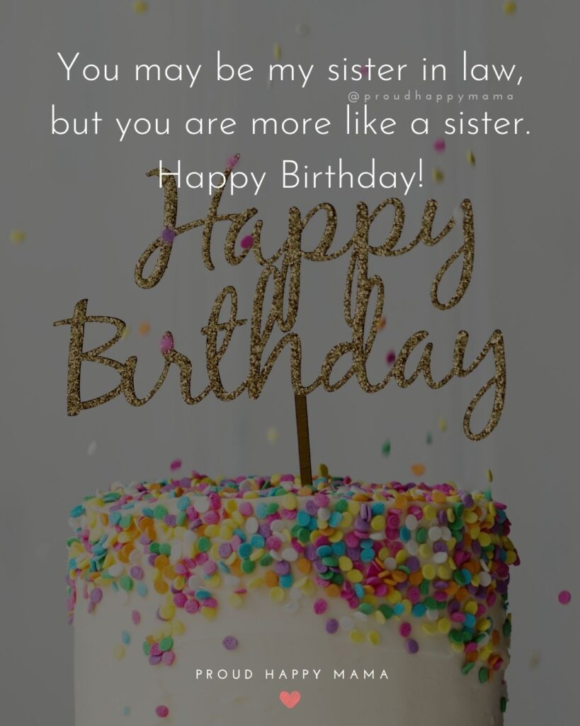 Happy Birthday Sister In Law Quotes - You may be my sister in law, but you are more like a sister. Happy Birthday!'