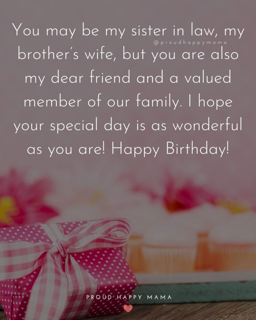 Happy Birthday Sister In Law Quotes - You may be my sister in law, my brother's wife, but you are also my dear friend and a