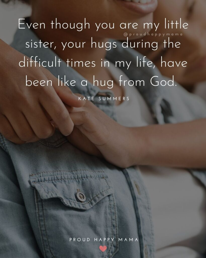 Little Sister Quotes - Even though you are my little sister, your hugs during the difficult times in my life, have been like a hug