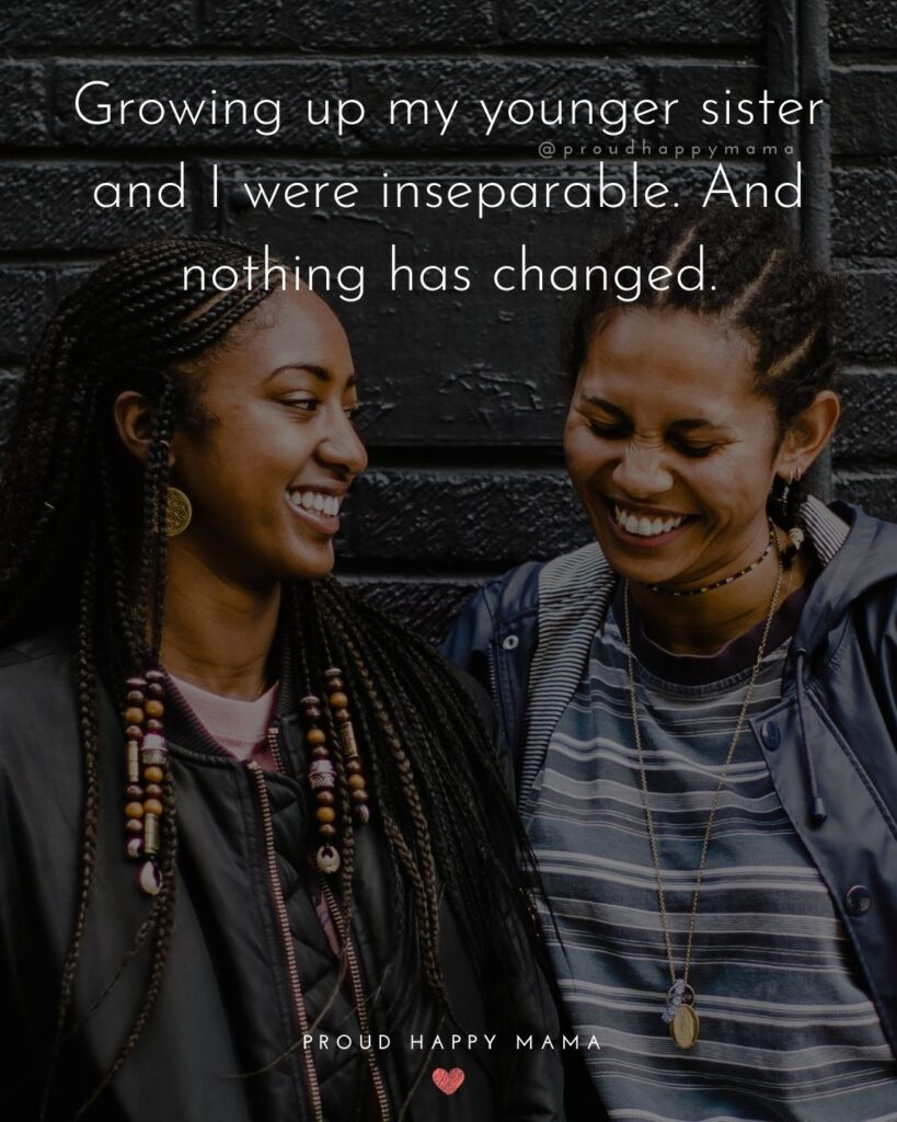 Little Sister Quotes - Growing up my younger sister and I were inseparable. And nothing has changed.'