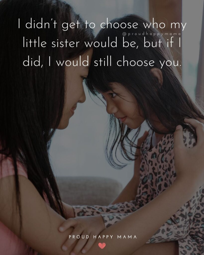Little Sister Quotes - I didn't get to choose who my little sister would be, but if I did, I would still choose you.'