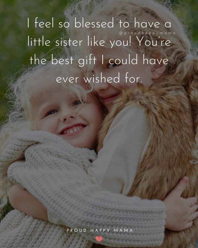 Little Sister Quotes - I feel so blessed to have a little sister like you! You're the best gift I could have ever wished for.'