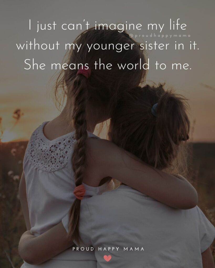 Little Sister Quotes - I just can't imagine my life without my younger sister in it. She means the world to me.'