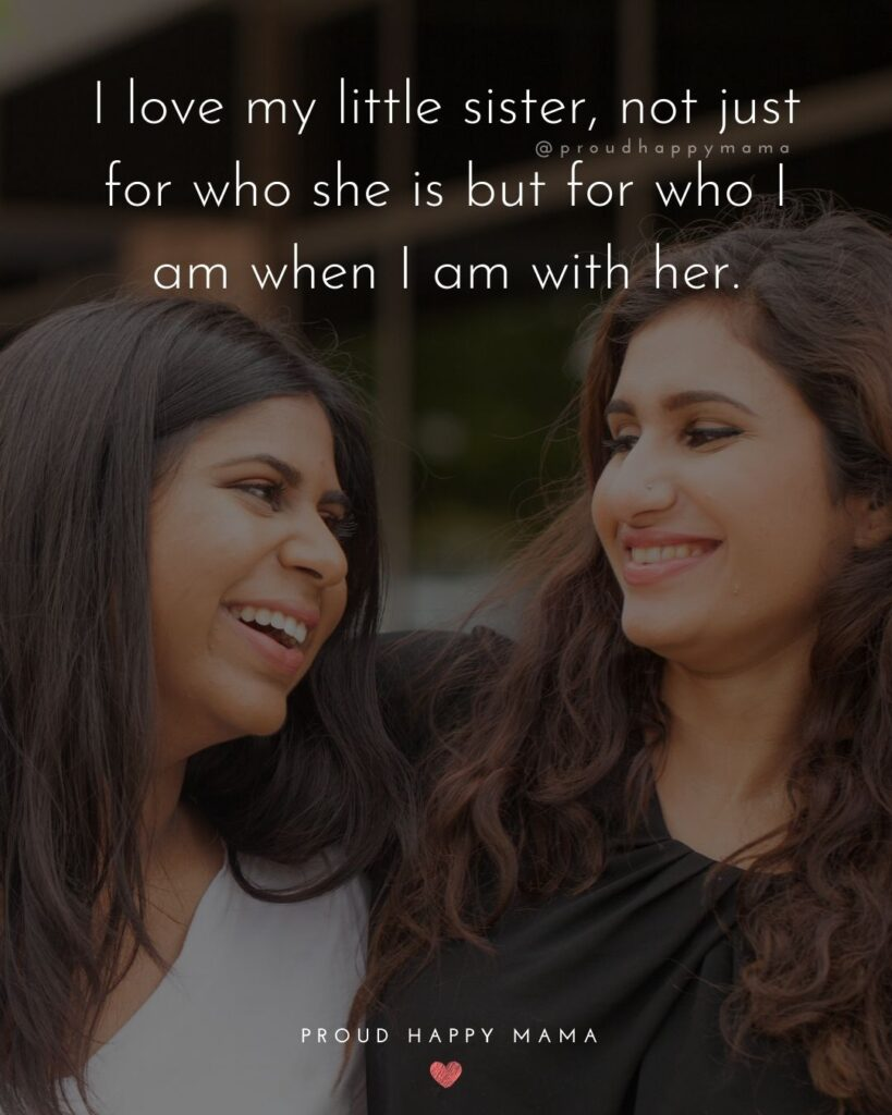 Little Sister Quotes - I love my little sister, not just for who she is but for who I am when I am with her.'