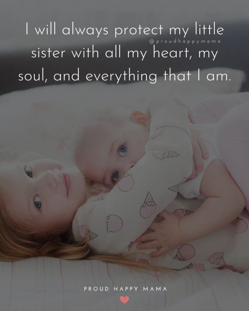 Little Sister Quotes - I will always protect my littles with all my heart, my soul, and everything that I am.'