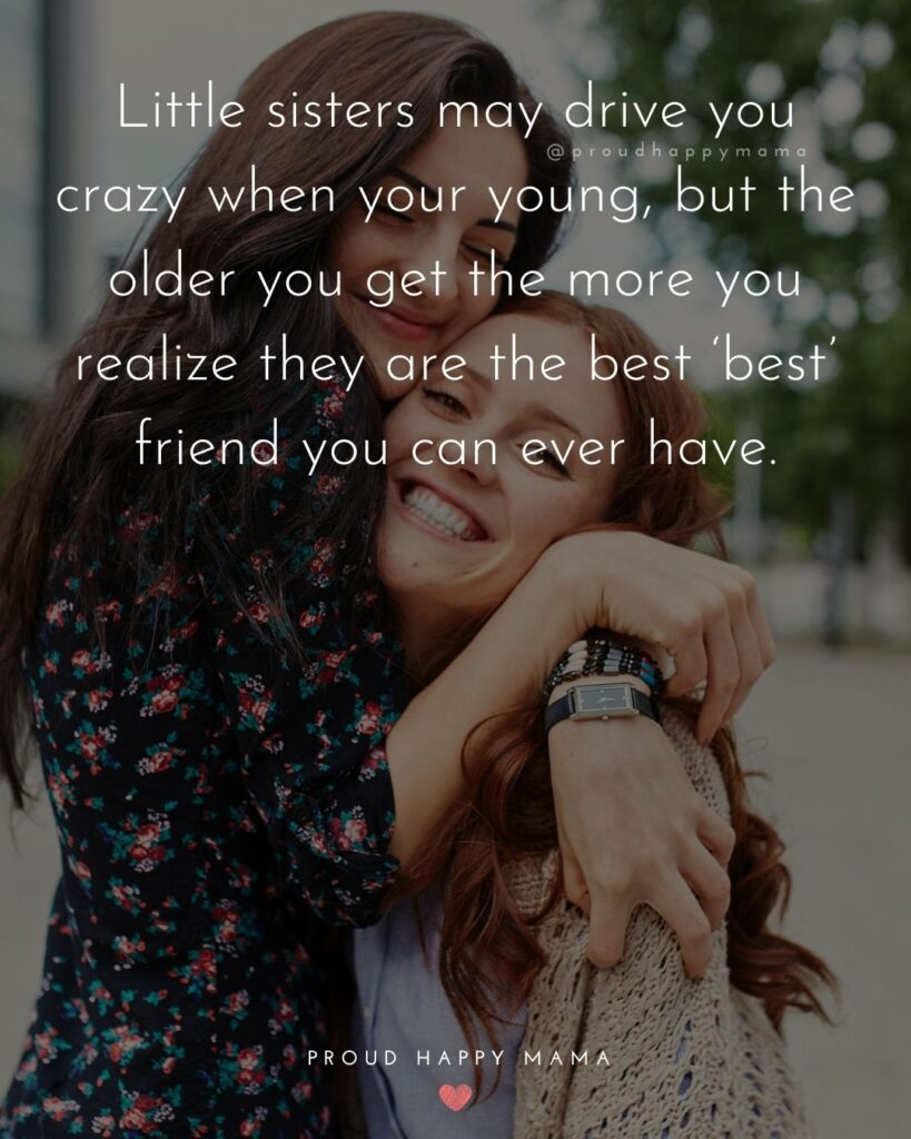 Little Sister Quotes - Little sisters may drive you crazy when your young, but the older you get the more you realize they are the best best friend you can ever have.