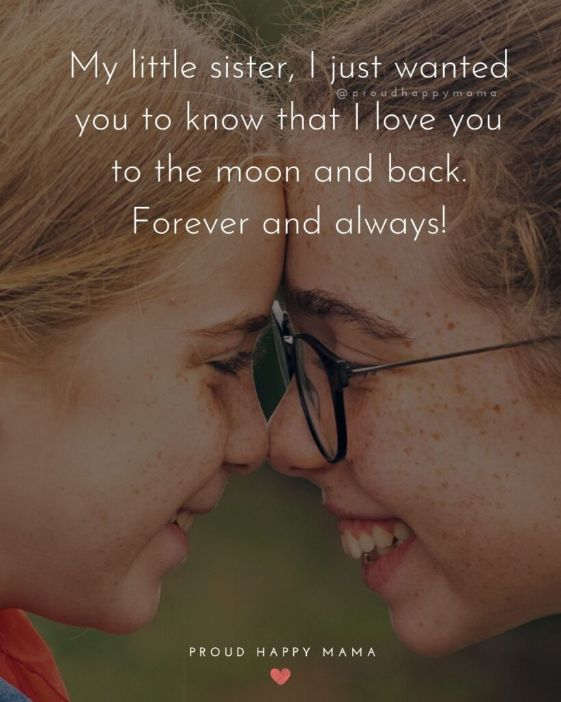 Little Sister Quotes - My little sister, I just wanted you to know that I love you to the moon and back. Forever and always!'