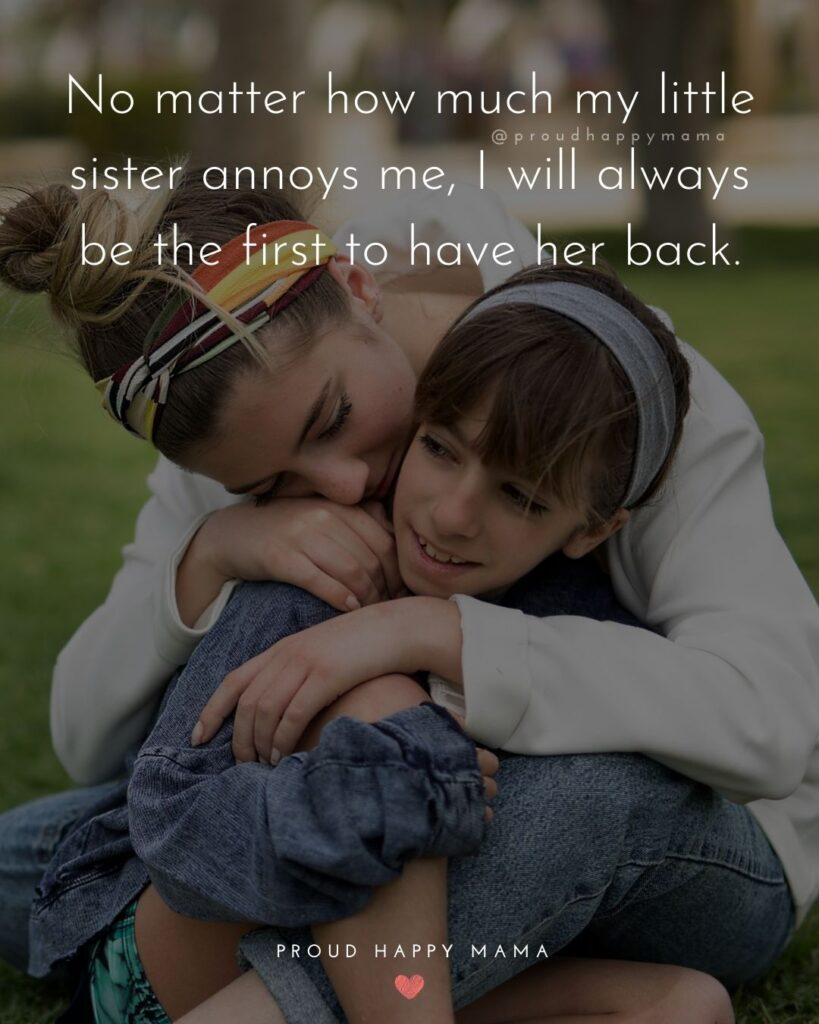 Little Sister Quotes - No matter how much my little sister annoys me, I will always be the first to have her back.'