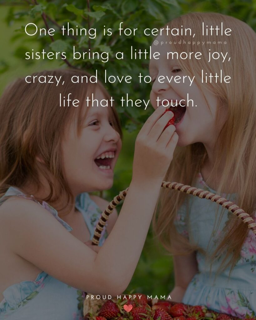 Little Sister Quotes - One thing is for certain, little sisters bring a little more joy, crazy, and love to every little life that they touch.'