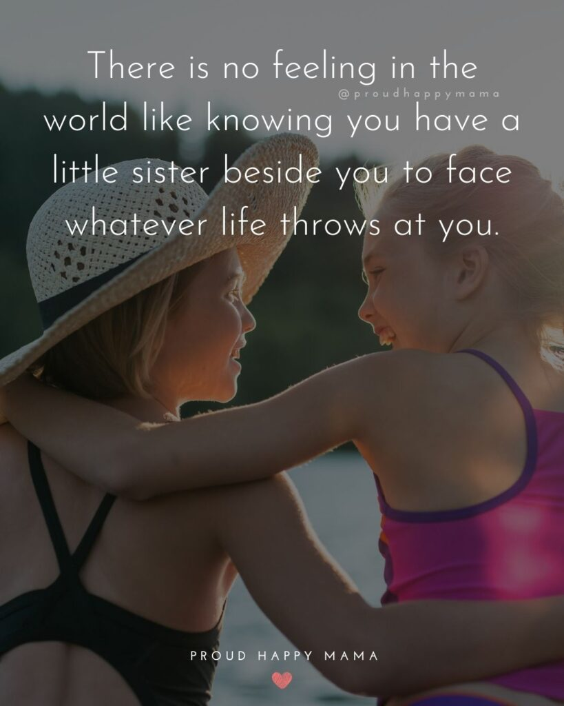 Little Sister Quotes - There is no feeling in the world like knowing you have a little sister beside you to face whatever life throws at