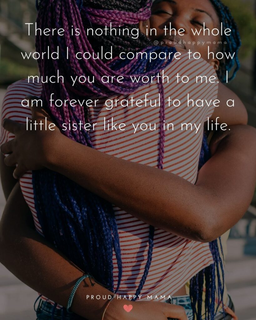 Little Sister Quotes - There is nothing in the whole world I could compare to how much you are worth to me. I am forever grateful