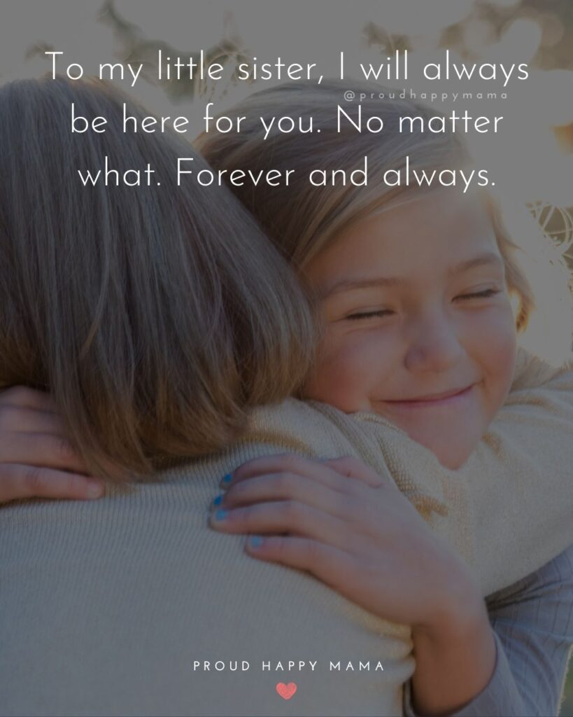Little Sister Quotes - To my little sister, I will always be here for you. No matter what. Forever and always.'