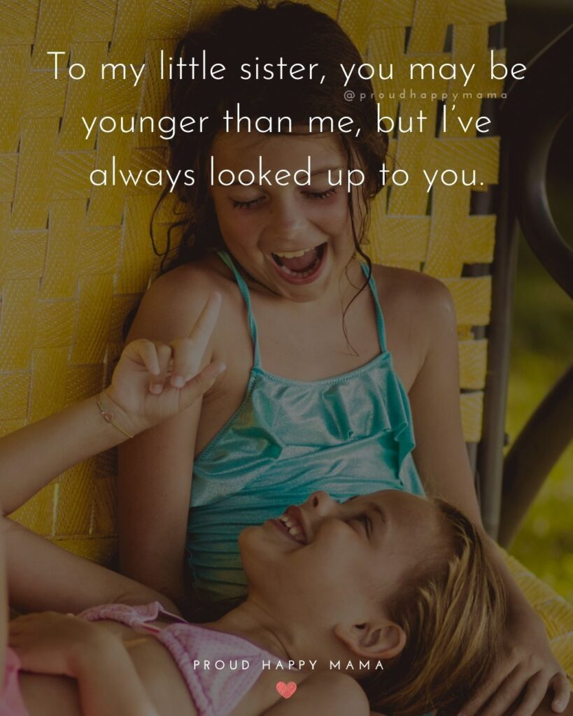 Little Sister Quotes - To my little sister, you may be younger than me, but I've always looked up to you.'
