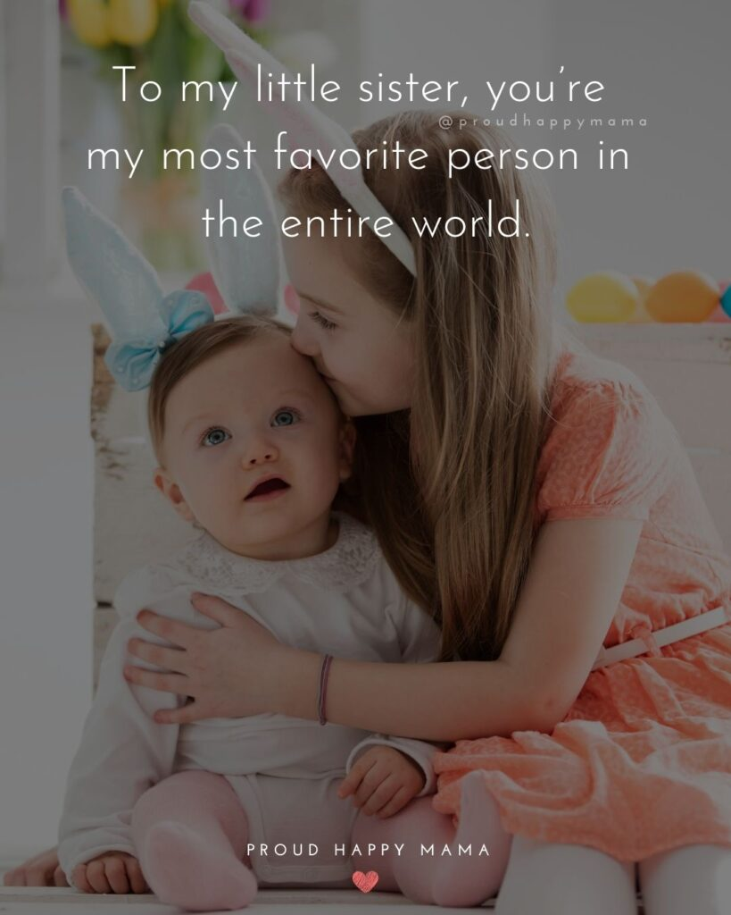 Little Sister Quotes - To my little sister, you're my most favorite person in the entire world.'