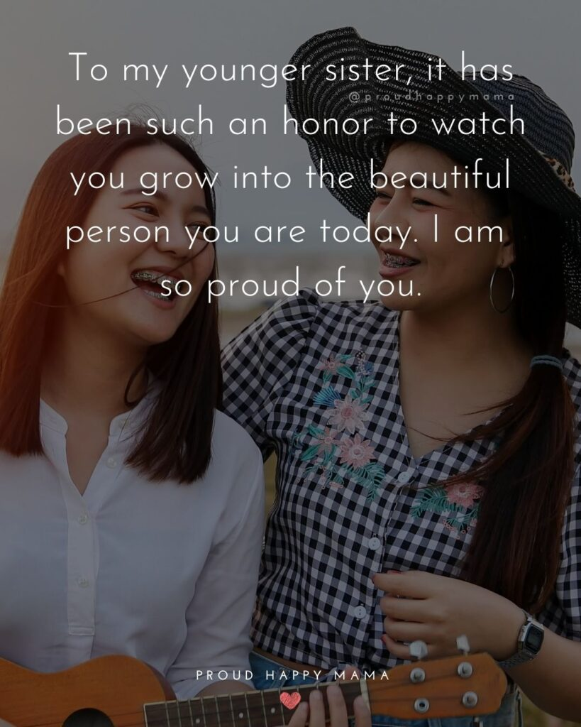 Little Sister Quotes - To my younger sister, it has been such an honor to watch you grow into the beautiful person you are