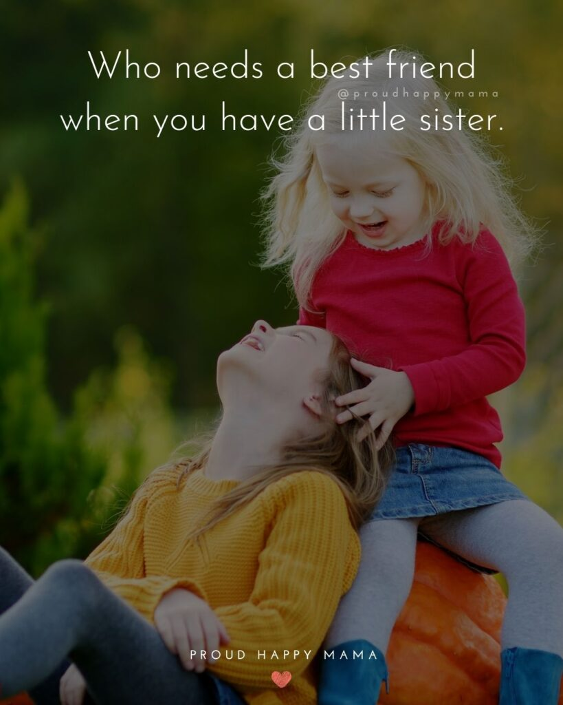 Little Sister Quotes - Who needs a best friend when you have a little sister.'