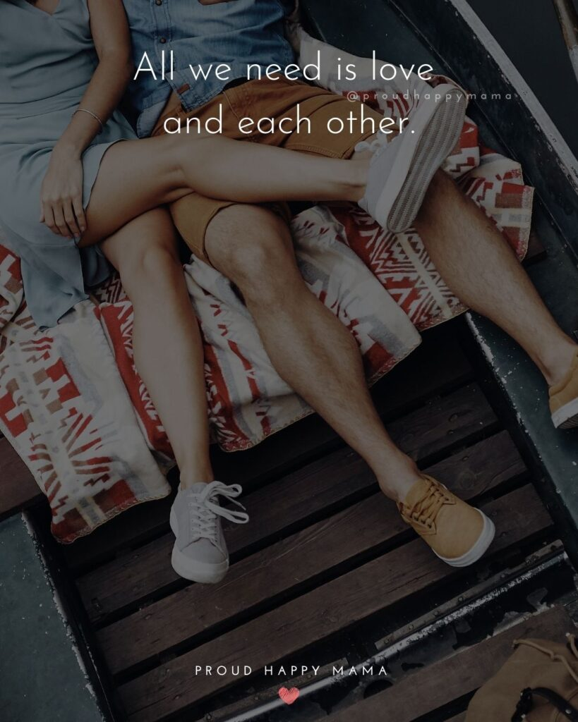 Love Quotes For Her - All we need is love and each other.'