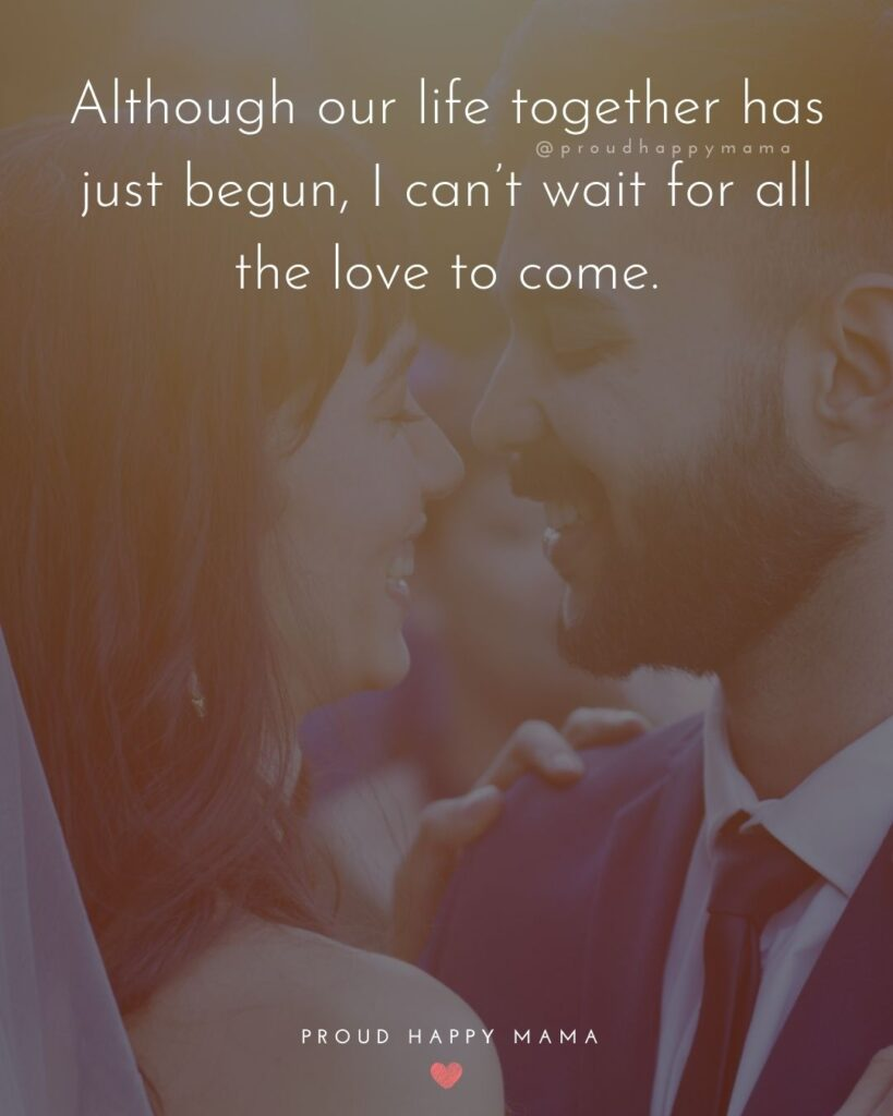 Love Quotes For Her - Although our life together has just begun, I can't wait for all the love to come.'