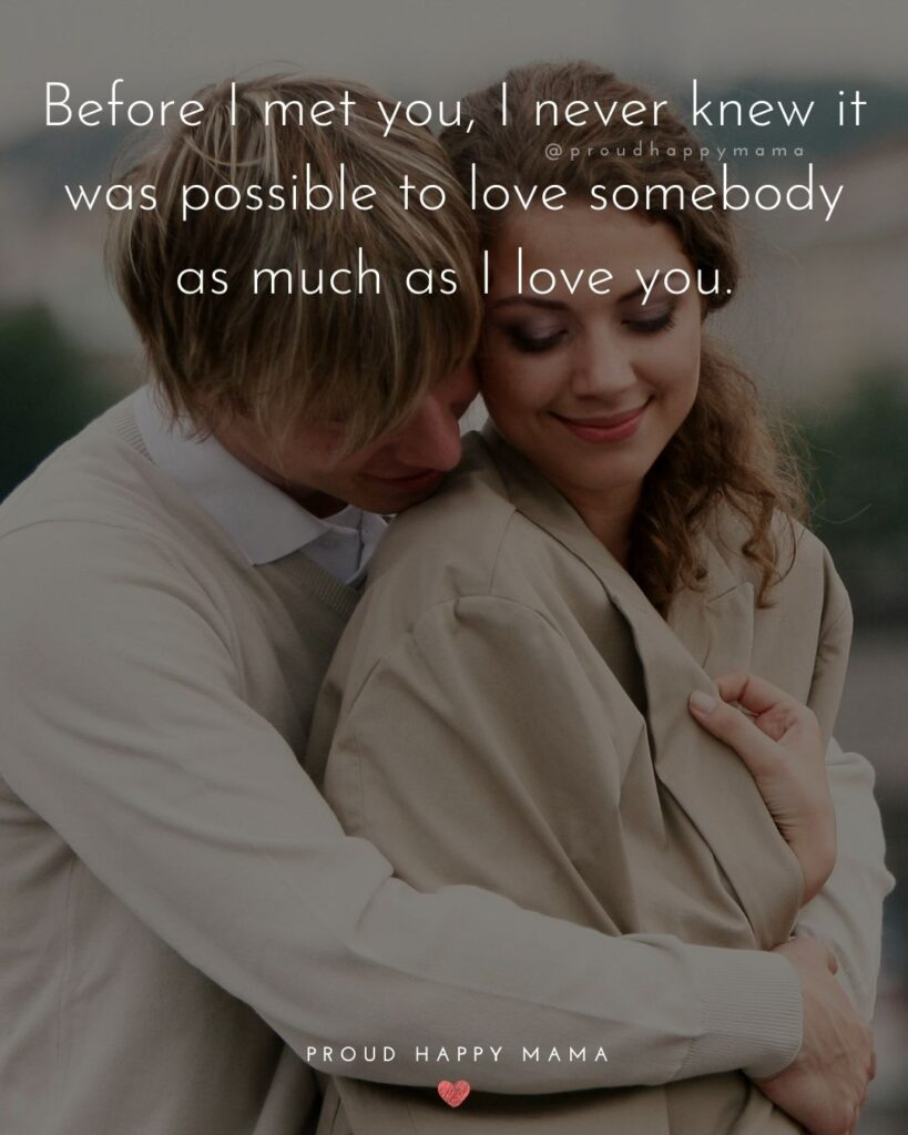 Love Quotes For Her - Before I met you, I never knew it was possible to love somebody as much as I love you.'