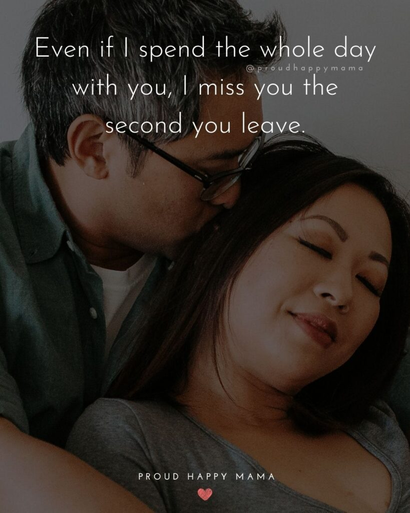 Love Quotes For Her - Even if I spend the whole day with you, I miss you the second you leave.'