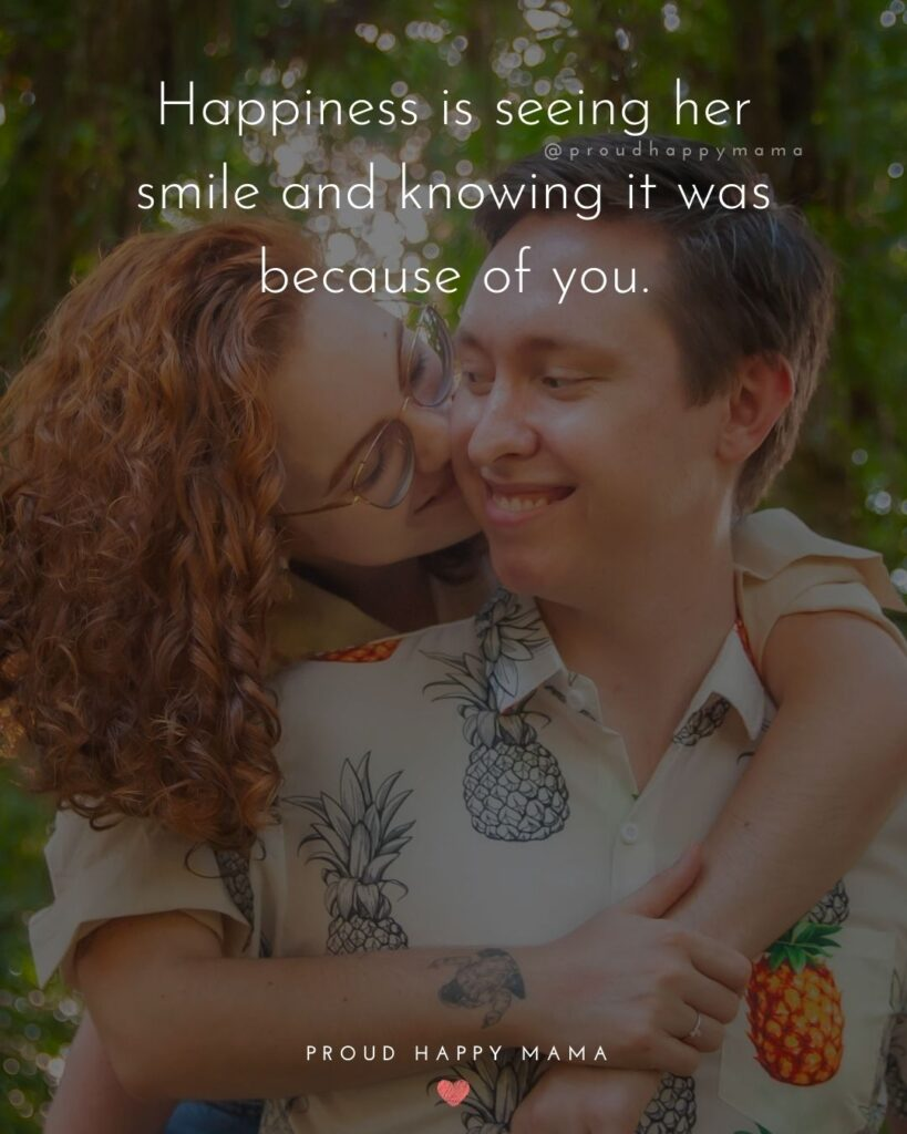 Love Quotes For Her - Happiness is seeing her smile and knowing it was because of you.'