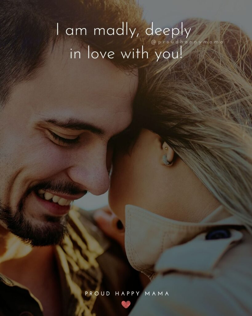 Love Quotes For Her - I am madly, deeply in love with you!'