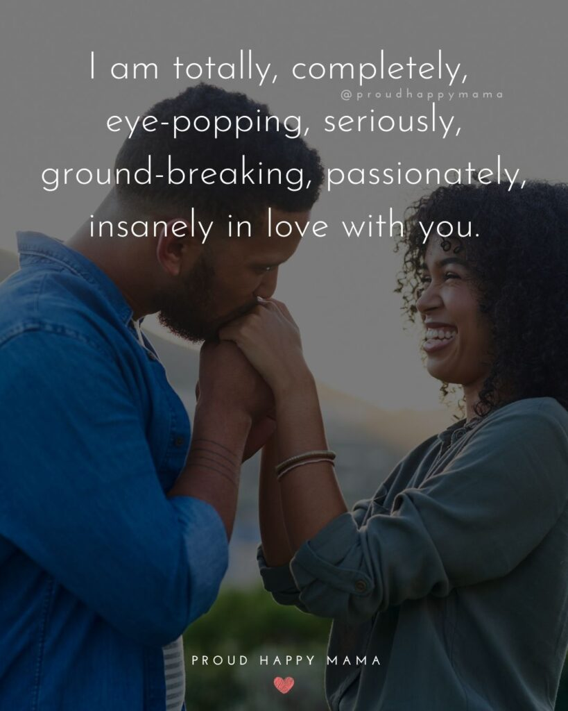 Love Quotes For Her - I am totally, completely, eye-popping, seriously, ground-breaking, passionately, insanely in love with