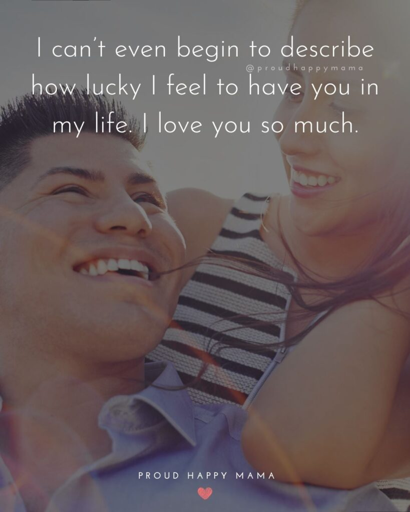 Love Quotes For Her - I can't even begin to describe how lucky I feel to have you in my life. I love you so much.'