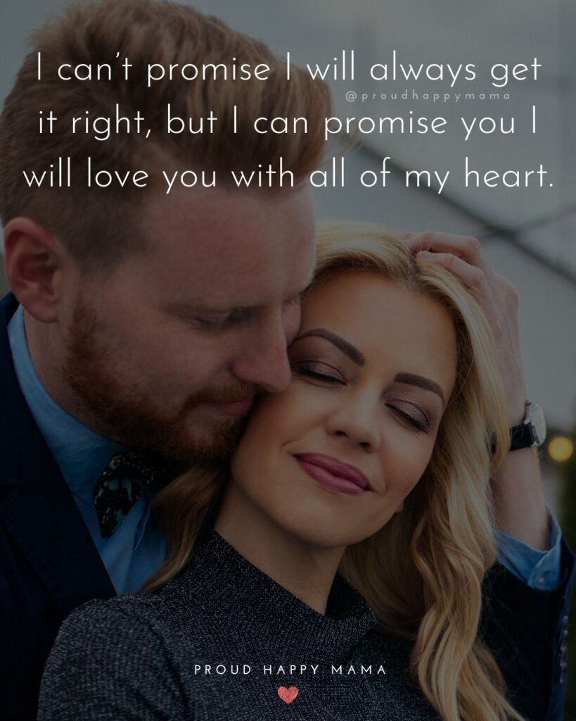 Love Quotes For Her - I can't promise I will always get it right, but I can promise you I will love you with all of my heart.'
