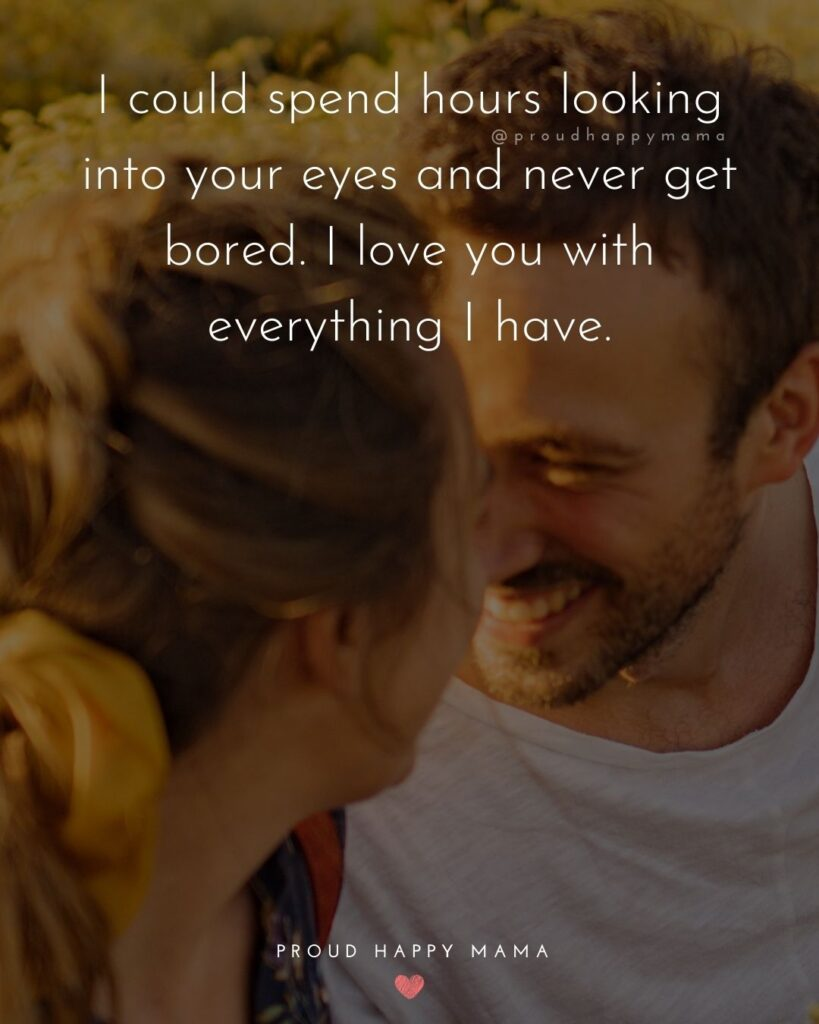Love Quotes For Her - I could spend hours looking into your eyes and never get bored. I love you with everything I have.'