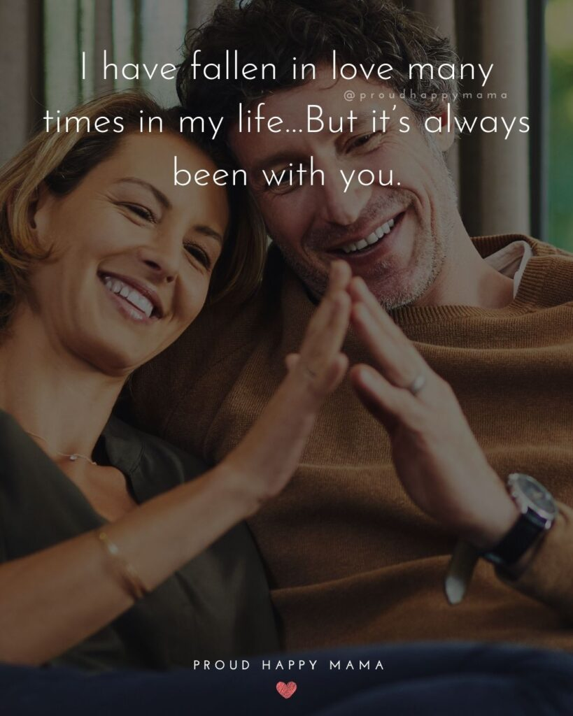 Love Quotes For Her - I have fallen in love many times in my life…But it's always been with you.'