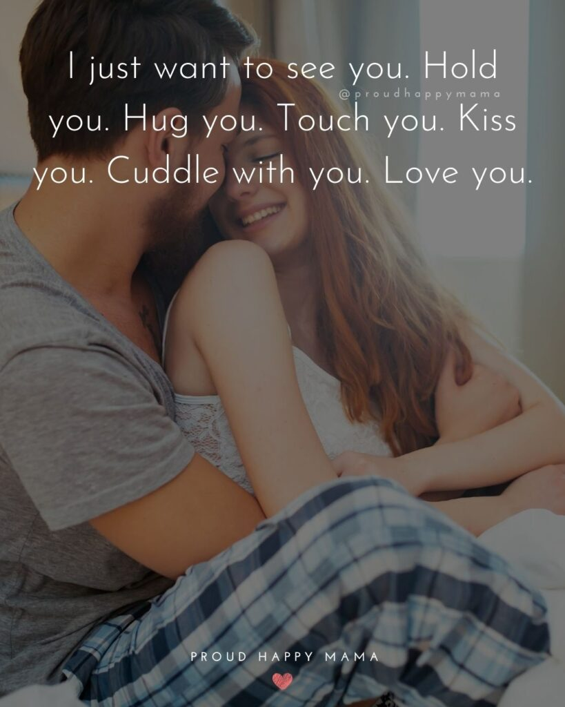 Love Quotes For Her - I just want to see you. Hold you. Hug you. Tough you. Kiss you. Cuddle with you. Love you.'