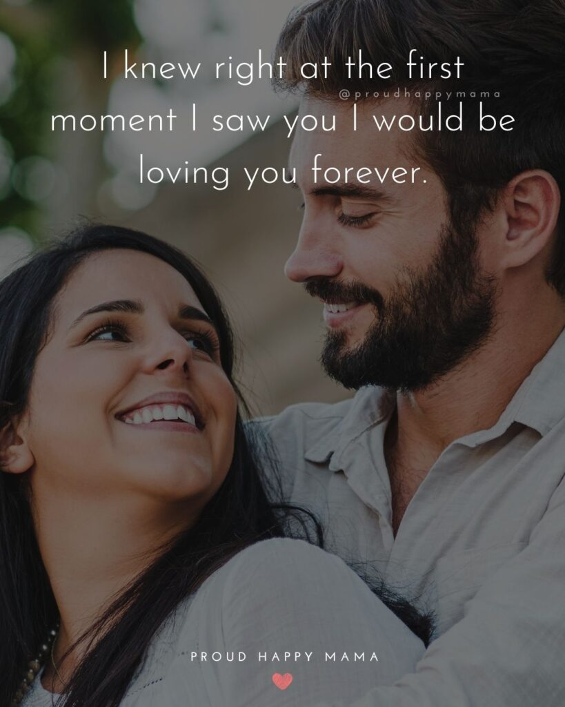 Love Quotes For Her - I knew right at the first moment I saw you I would be loving you forever.'