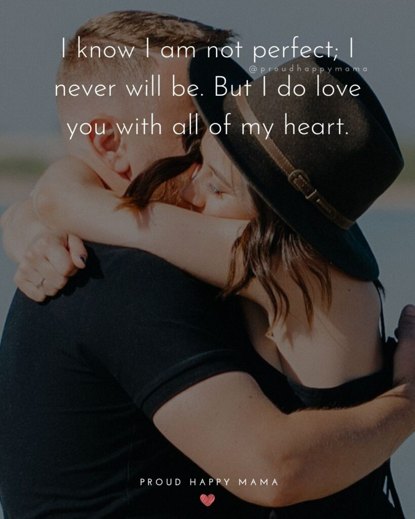 Love Quotes For Her - I know I am not perfect; I never will be. But I do love you with all of my heart.'