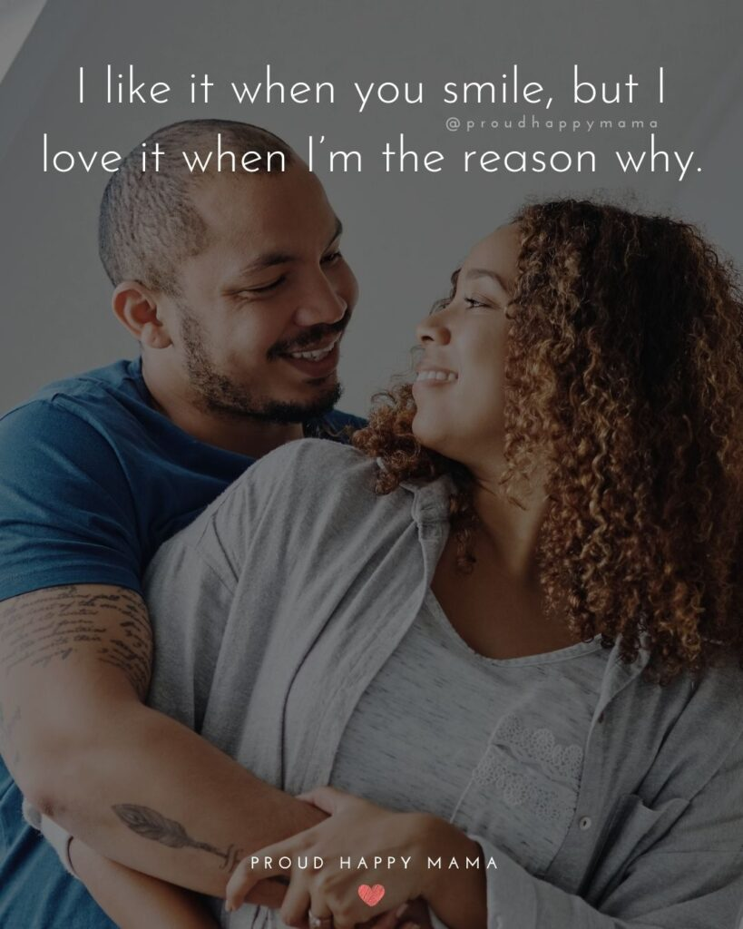Love Quotes For Her - I like it when you smile, but I love it when I'm the reason why.'